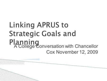 Linking APRUS to Strategic Goals and Planning A College Conversation with Chancellor Cox November 12, 2009.