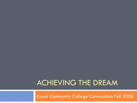 ACHIEVING THE DREAM Kauai Community College Convocation Fall 2008.