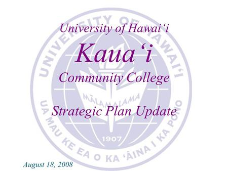 KAUA'I COMMUNITY COLLEGE 2007-2008 STRATEGIC PLAN UPDATE University of Hawai'i Kaua'i Community College Strategic Plan Update August 18, 2008.