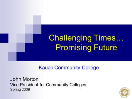 Challenging Times… Promising Future Kaua'i Community College John Morton Vice President for Community Colleges Spring 2009.