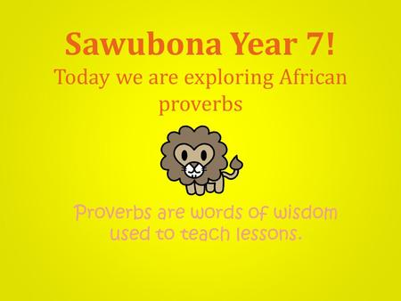 Sawubona Year 7! Today we are exploring African proverbs Proverbs are words of wisdom used to teach lessons.