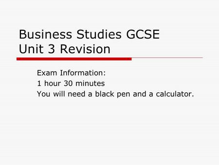 Business Studies GCSE Unit 3 Revision Exam Information: 1 hour 30 minutes You will need a black pen and a calculator.