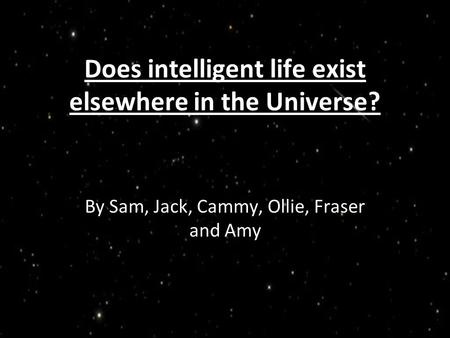 Does intelligent life exist elsewhere in the Universe? By Sam, Jack, Cammy, Ollie, Fraser and Amy.