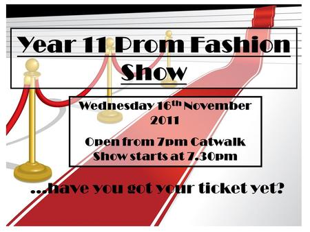 Year 11 Prom Fashion Show...have you got your ticket yet? Wednesday 16 th November 2011 Open from 7pm Catwalk Show starts at 7.30pm.