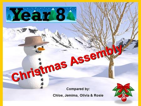 Christmas Assembly Year 8 Compared by: Chloe, Jemima, Olivia & Rosie.