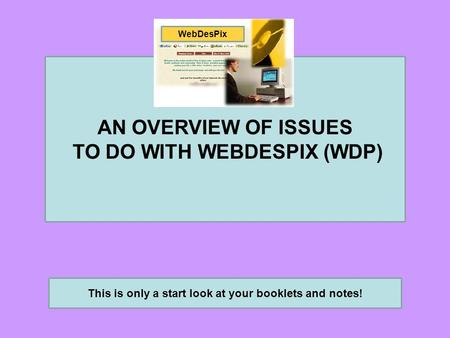 AN OVERVIEW OF ISSUES TO DO WITH WEBDESPIX (WDP) This is only a start look at your booklets and notes! WebDesPix.
