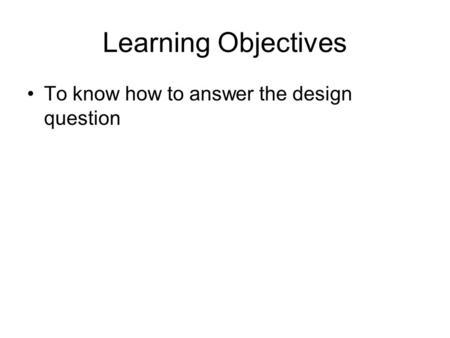 Learning Objectives To know how to answer the design question.