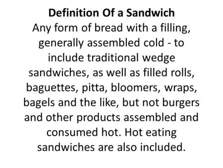 Definition Of a Sandwich Any form of bread with a filling, generally assembled cold - to include traditional wedge sandwiches, as well as filled rolls,