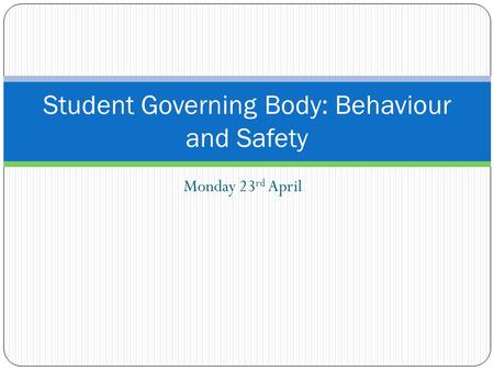 Monday 23 rd April Student Governing Body: Behaviour and Safety.