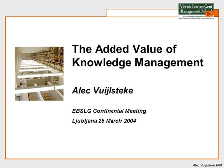 Alec Vuijlsteke 2004 The Added Value of Knowledge Management Alec Vuijlsteke EBSLG Continental Meeting Ljubljana 25 March 2004.