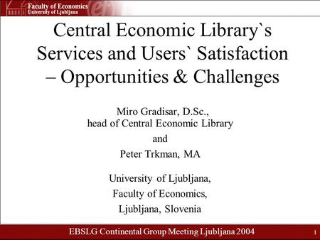 EBSLG Continental Group Meeting Ljubljana 2004 1 Central Economic Library`s Services and Users` Satisfaction – Opportunities & Challenges Miro Gradisar,