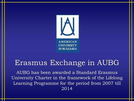 Erasmus Exchange in AUBG AUBG has been awarded a Standard Erasmus University Charter in the framework of the Lifelong Learning Programme for the period.
