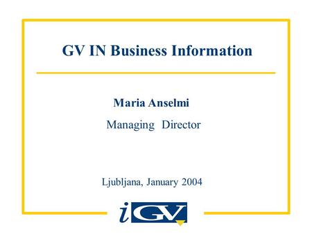GV IN Business Information Ljubljana, January 2004 Maria Anselmi Managing Director.