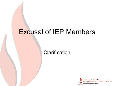 Excusal of IEP Members Clarification. Federal News Excusal Of IEP team members –If a required member of the IEP team will not be in attendance, the district.