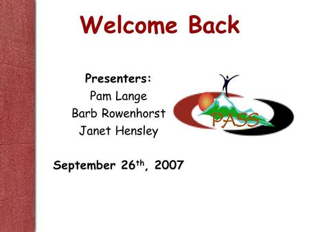 Welcome Back Presenters: Pam Lange Barb Rowenhorst Janet Hensley September 26 th, 2007.
