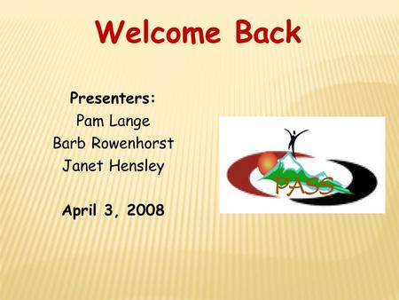 Presenters: Pam Lange Barb Rowenhorst Janet Hensley April 3, 2008 Welcome Back.