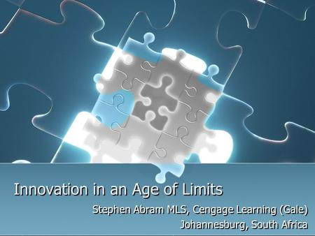 Innovation in an Age of Limits Stephen Abram MLS, Cengage Learning (Gale) Johannesburg, South Africa Stephen Abram MLS, Cengage Learning (Gale) Johannesburg,
