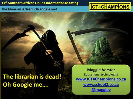 11 th Southern African Online Information Meeting The librarian is dead. Oh google me! Maggie Verster Educational technologist www.ICT4Champions.co.za.