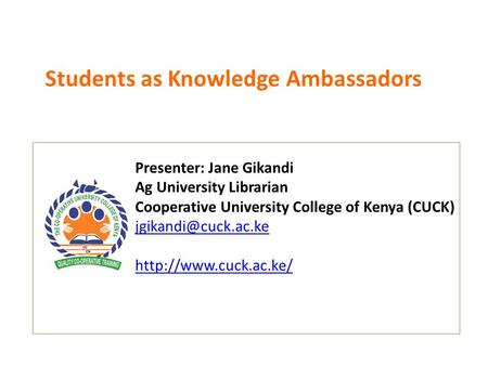 Students as Knowledge Ambassadors Presenter: Jane Gikandi Ag University Librarian Cooperative University College of Kenya (CUCK)