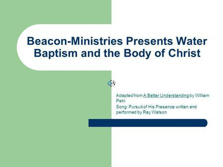 Beacon-Ministries Presents Water Baptism and the Body of Christ Adapted from A Better Understanding by William Petri Song: Pursuit of His Presence written.