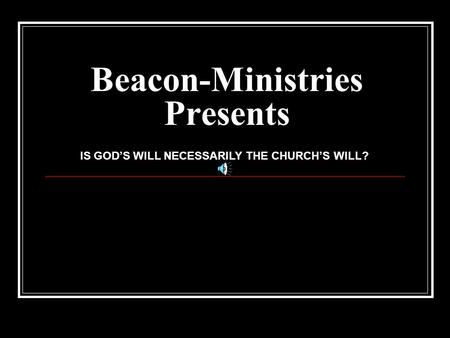 Beacon-Ministries Presents IS GOD'S WILL NECESSARILY THE CHURCH'S WILL?