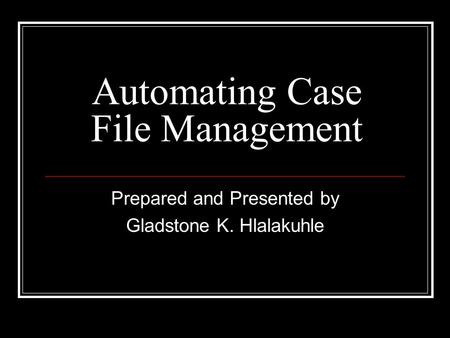 Automating Case File Management Prepared and Presented by Gladstone K. Hlalakuhle.