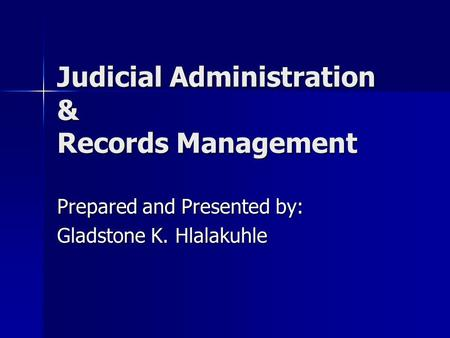 Judicial Administration & Records Management Prepared and Presented by: Gladstone K. Hlalakuhle.