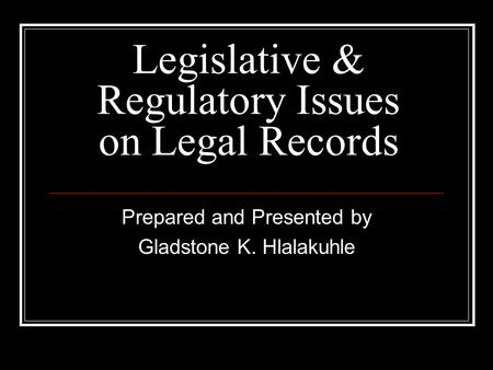 Legislative & Regulatory Issues on Legal Records Prepared and Presented by Gladstone K. Hlalakuhle.