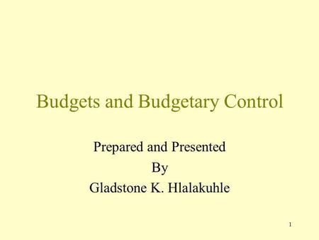 1 Budgets and Budgetary Control Prepared and Presented By Gladstone K. Hlalakuhle.