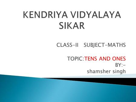 CLASS-II SUBJECT-MATHS TOPIC:TENS AND ONES BY:- shamsher singh.