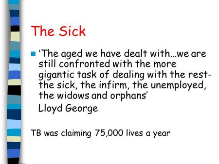 The Sick ' The aged we have dealt with…we are still confronted with the more gigantic task of dealing with the rest- the sick, the infirm, the unemployed,