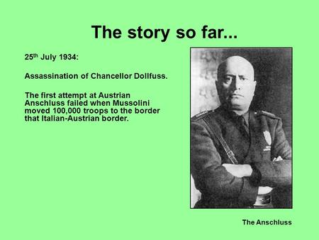 The Anschluss The story so far... 25 th July 1934: Assassination of Chancellor Dollfuss. The first attempt at Austrian Anschluss failed when Mussolini.