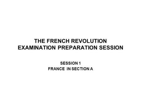 THE FRENCH REVOLUTION EXAMINATION PREPARATION SESSION SESSION 1 FRANCE IN SECTION A.