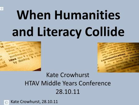 When Humanities and Literacy Collide Kate Crowhurst HTAV Middle Years Conference 28.10.11 Kate Crowhurst, 28.10.11.