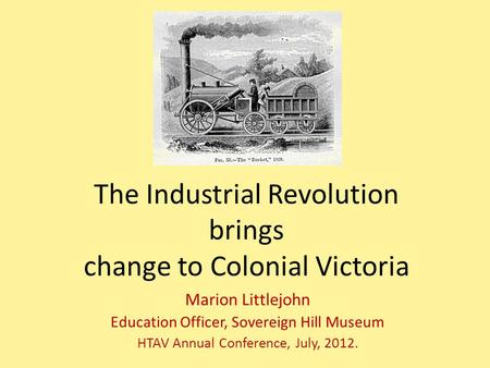The Industrial Revolution brings change to Colonial Victoria Marion Littlejohn Education Officer, Sovereign Hill Museum HTAV Annual Conference, July, 2012.