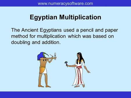www.numeracysoftware.com Egyptian Multiplication The Ancient Egyptians used a pencil and paper method for multiplication which was based on doubling and.