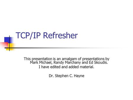 TCP/IP Refresher This presentation is an amalgam of presentations by Mark Michael, Randy Marchany and Ed Skoudis. I have edited and added material. Dr.