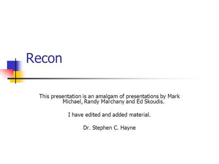 Recon This presentation is an amalgam of presentations by Mark Michael, Randy Marchany and Ed Skoudis. I have edited and added material. Dr. Stephen C.