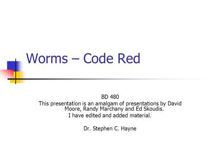 Worms – Code Red BD 480 This presentation is an amalgam of presentations by David Moore, Randy Marchany and Ed Skoudis. I have edited and added material.