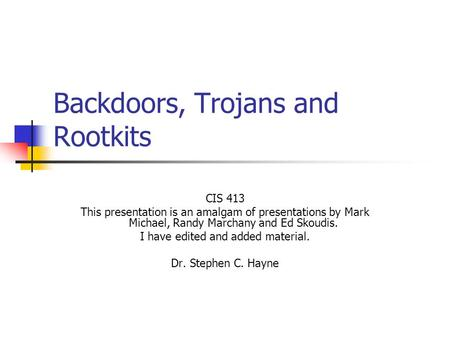Backdoors, Trojans and Rootkits CIS 413 This presentation is an amalgam of presentations by Mark Michael, Randy Marchany and Ed Skoudis. I have edited.