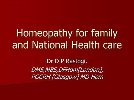 Homeopathy for family and National Health care Dr D P Rastogi, DMS,MBS,DFHom[London], PGCRH [Glasgow] MD Hom.
