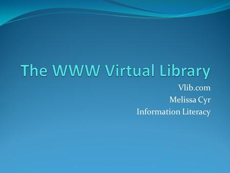 Vlib.com Melissa Cyr Information Literacy. V-Lib Facts The WWW Virtual Library (VL) is the oldest catalogue on the web. Created by Tim Berners-Lee, the.