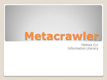 Metacrawler Melissa Cyr Information Literacy. A metasearch engine is a search tool that sends user requests to several other search engines and/or databases.