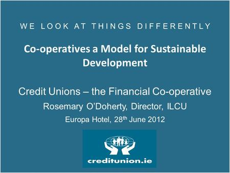 W E L O O K A T T H I N G S D I F F E R E N T L Y Co-operatives a Model for Sustainable Development Credit Unions – the Financial Co-operative Rosemary.