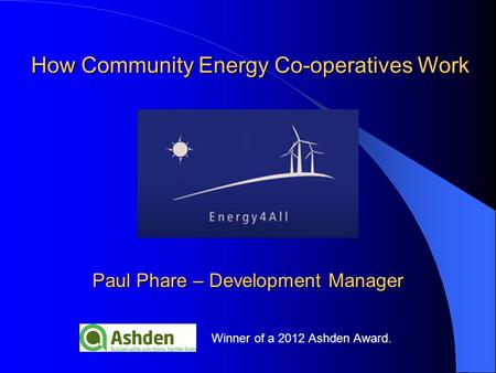 Winner of a 2012 Ashden Award. Paul Phare – Development Manager How Community Energy Co-operatives Work.