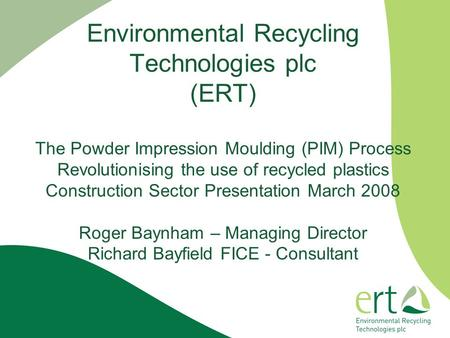Environmental Recycling Technologies plc (ERT) The Powder Impression Moulding (PIM) Process Revolutionising the use of recycled plastics Construction Sector.