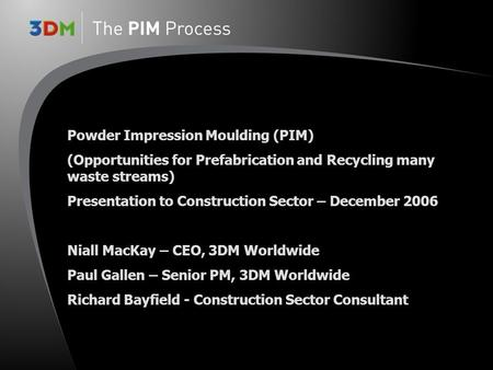 Powder Impression Moulding (PIM) (Opportunities for Prefabrication and Recycling many waste streams) Presentation to Construction Sector – December 2006.