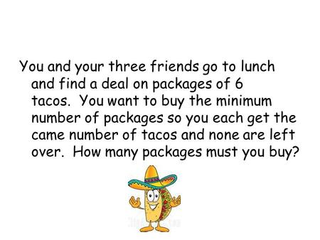 You and your three friends go to lunch and find a deal on packages of 6 tacos. You want to buy the minimum number of packages so you each get the came.