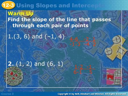 Warm Up Find the slope of the line that passes through each pair of points 1.(3, 6) and (–1, 4) 2. (1, 2) and (6, 1) Course 3 12-3 Using Slopes and Intercepts.
