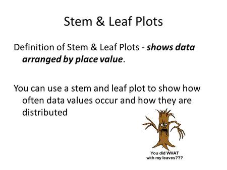 Stem & Leaf Plots Definition of Stem & Leaf Plots - shows data arranged by place value. You can use a stem and leaf plot to show how often data values.